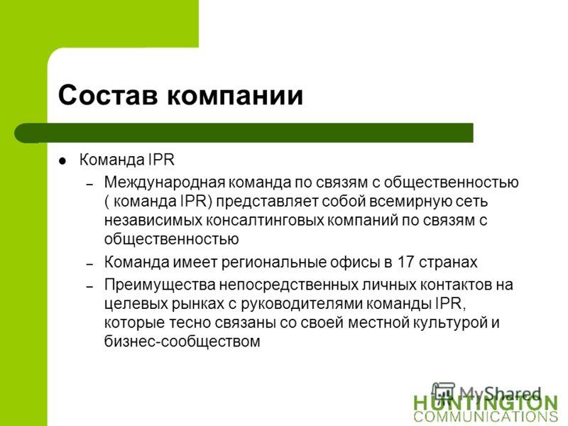Состав компании Команда IPR – Международная команда по связям с общественностью ( команда IPR) представляет собой всемирную сеть независимых консалтинговых компаний по связям с общественностью – Команда имеет региональные офисы в 17 странах – Преимущ