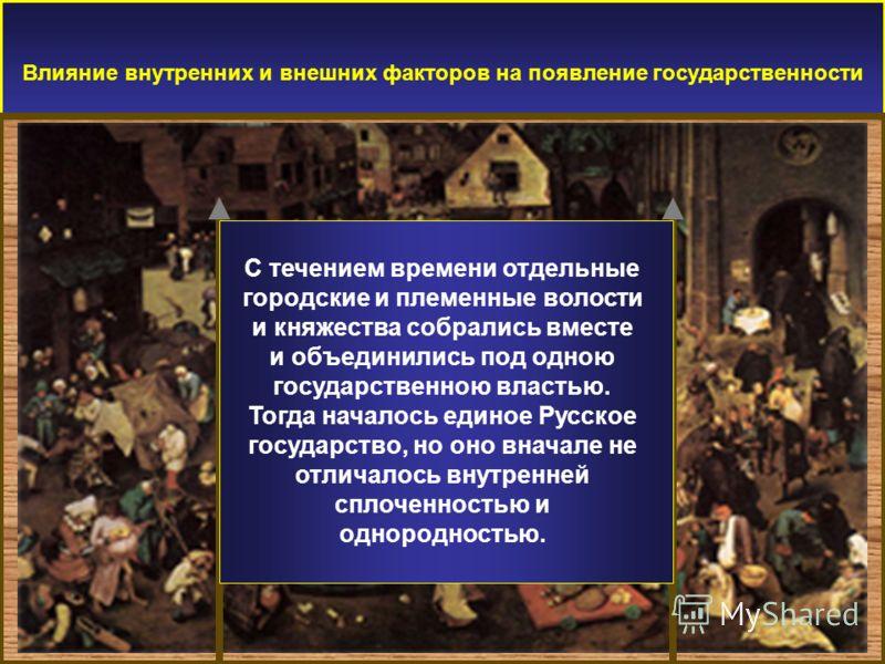 Влияние внутренних и внешних факторов на появление государственности С течением времени отдельные городские и племенные волости и княжества собрались вместе и объединились под одною государственною властью. Тогда началось единое Русское государство,