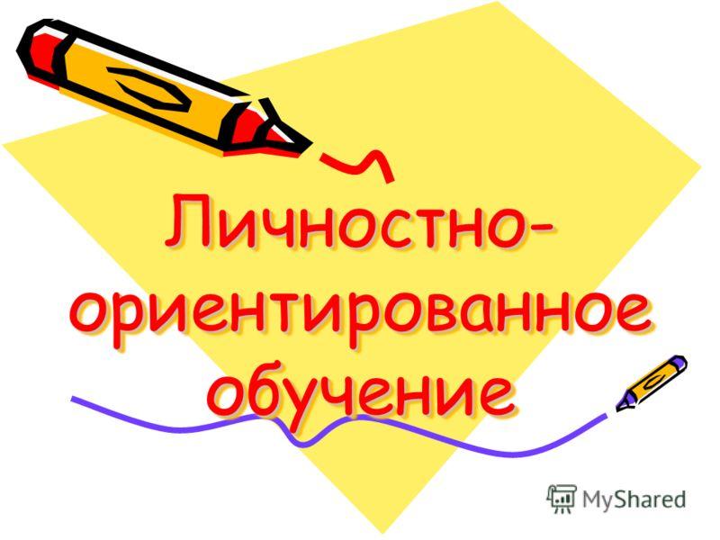 Личностно- ориентированное обучение