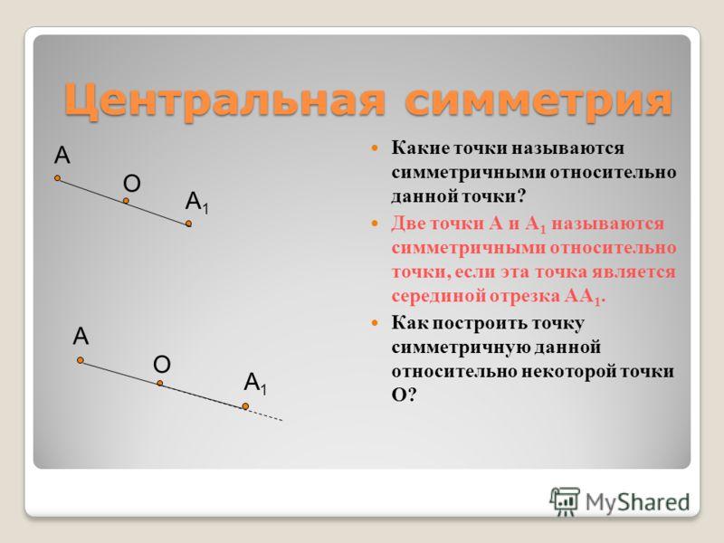 Центральная симметрия Центральная симметрия Какие точки называются симметричными относительно данной точки? Две точки А и А 1 называются симметричными относительно точки, если эта точка является серединой отрезка АА 1. Как построить точку симметричну