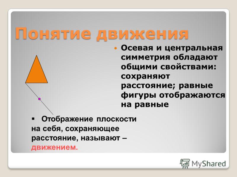 Понятие движения Осевая и центральная симметрия обладают общими свойствами: сохраняют расстояние; равные фигуры отображаются на равные Отображение плоскости на себя, сохраняющее расстояние, называют – движением.