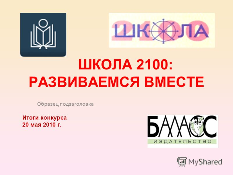 Образец подзаголовка ШКОЛА 2100: РАЗВИВАЕМСЯ ВМЕСТЕ Итоги конкурса 20 мая 2010 г.
