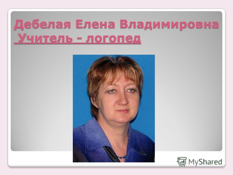 Дебелая Елена Владимировна Учитель - логопед