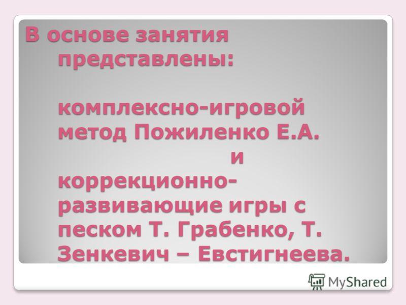 В основе занятия представлены: комплексно-игровой метод Пожиленко Е.А. и коррекционно- развивающие игры с песком Т. Грабенко, Т. Зенкевич – Евстигнеева.