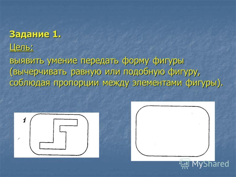 Задание 1. Цель: выявить умение передать форму фигуры (вычерчивать равную или подобную фигуру, соблюдая пропорции между элементами фигуры).