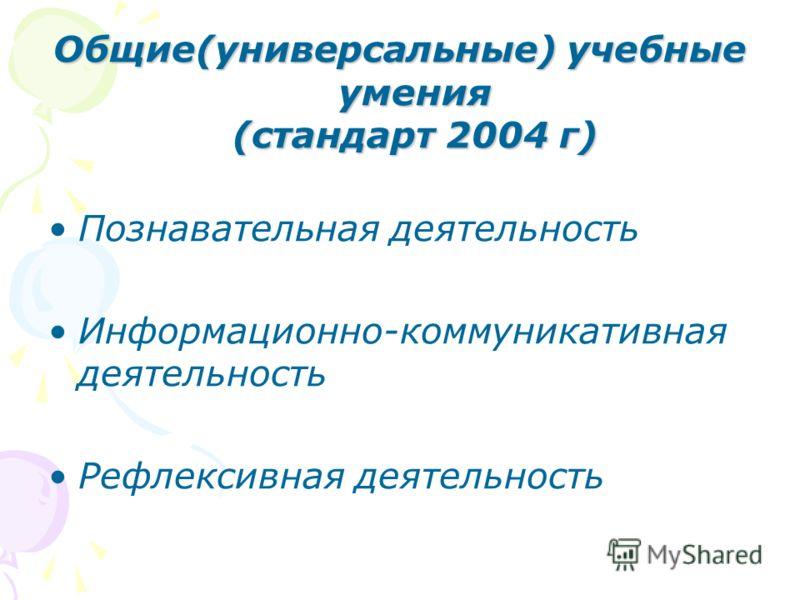 Общие(универсальные) учебные умения (стандарт 2004 г) Познавательная деятельность Информационно-коммуникативная деятельность Рефлексивная деятельность