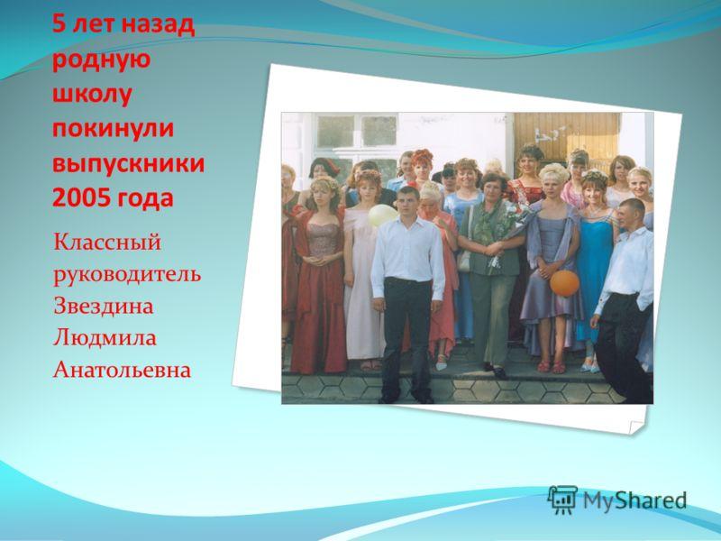 5 лет назад родную школу покинули выпускники 2005 года Классный руководитель Звездина Людмила Анатольевна
