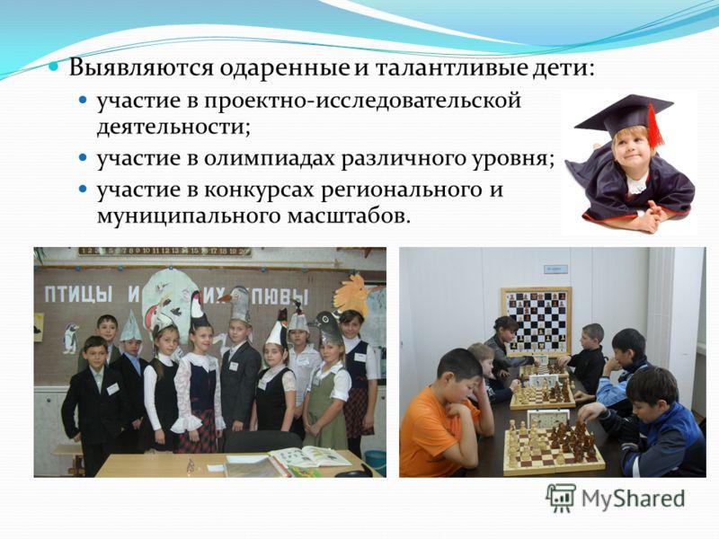 Выявляются одаренные и талантливые дети: участие в проектно-исследовательской деятельности; участие в олимпиадах различного уровня; участие в конкурсах регионального и муниципального масштабов.