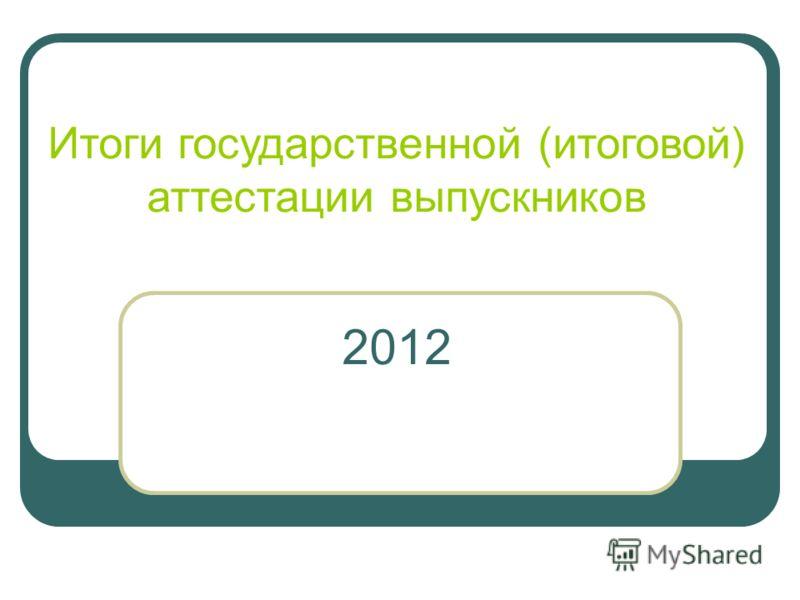 Итоги государственной (итоговой) аттестации выпускников 2012