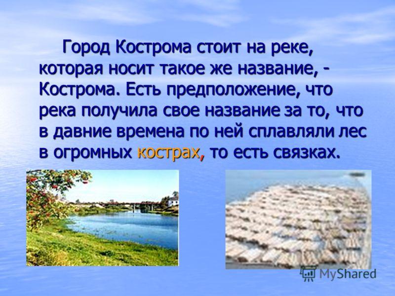 Город Кострома стоит на реке, которая носит такое же название, - Кострома. Есть предположение, что река получила свое название за то, что в давние времена по ней сплавляли лес в огромных кострах, то есть связках. Город Кострома стоит на реке, которая