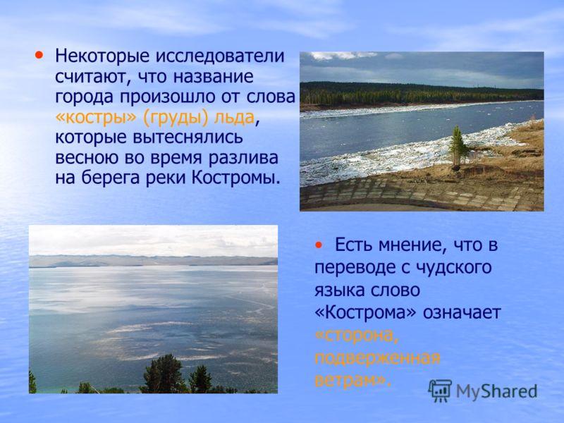 Некоторые исследователи считают, что название города произошло от слова «костры» (груды) льда, которые вытеснялись весною во время разлива на берега реки Костромы. Есть мнение, что в переводе с чудского языка слово «Кострома» означает «сторона, подве