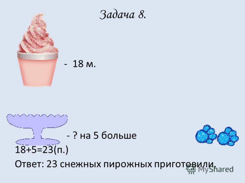 Задача 8. - 18 м. - ? на 5 больше 18+5=23(п.) Ответ: 23 снежных пирожных приготовили.