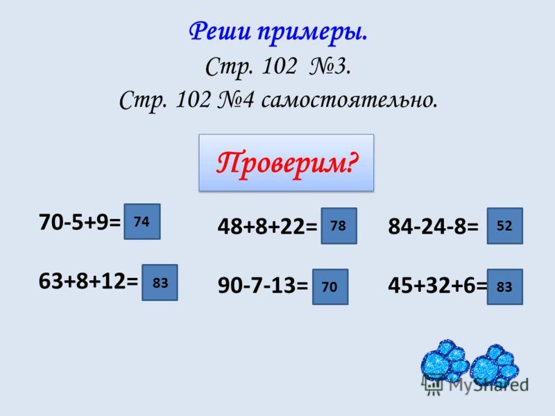 Реши примеры. Стр. 102 3. Стр. 102 4 самостоятельно. 48+8+22= 90-7-13= 84-24-8= 45+32+6= 70-5+9= 63+8+12= 74 83 78 70 52 83 Проверим?