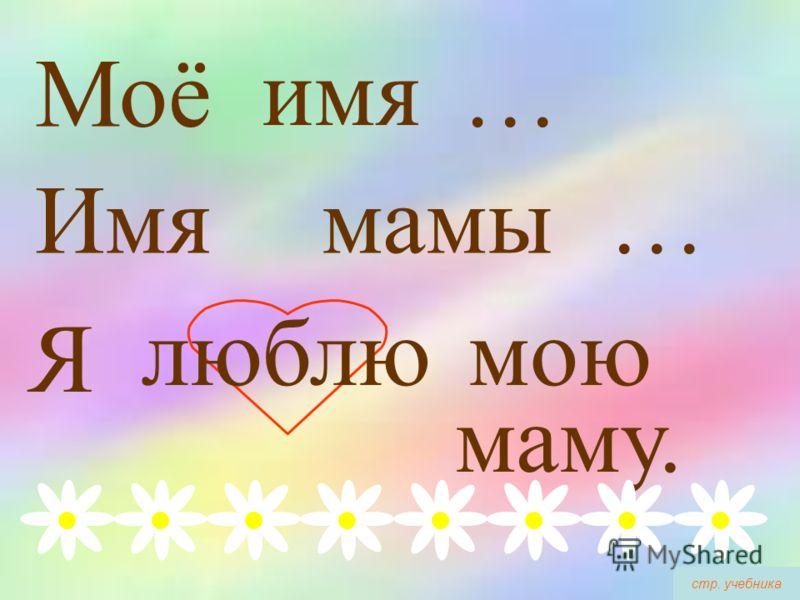 Моё мамы … Имя имя … Я люблюмою маму. стр. учебника
