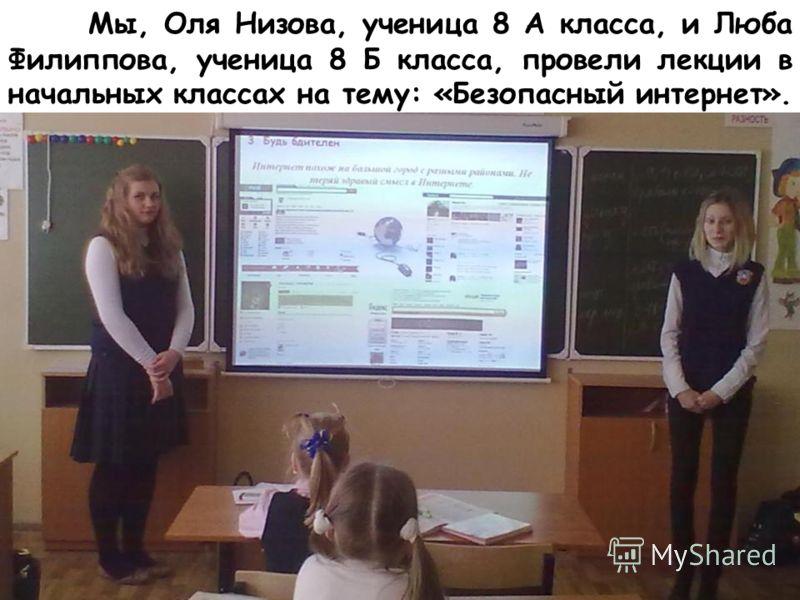 Мы, Оля Низова, ученица 8 А класса, и Люба Филиппова, ученица 8 Б класса, провели лекции в начальных классах на тему: «Безопасный интернет».
