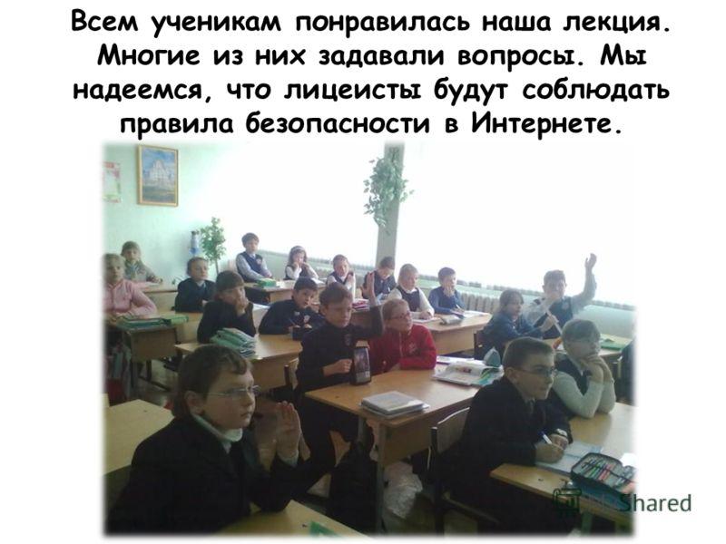Всем ученикам понравилась наша лекция. Многие из них задавали вопросы. Мы надеемся, что лицеисты будут соблюдать правила безопасности в Интернете.