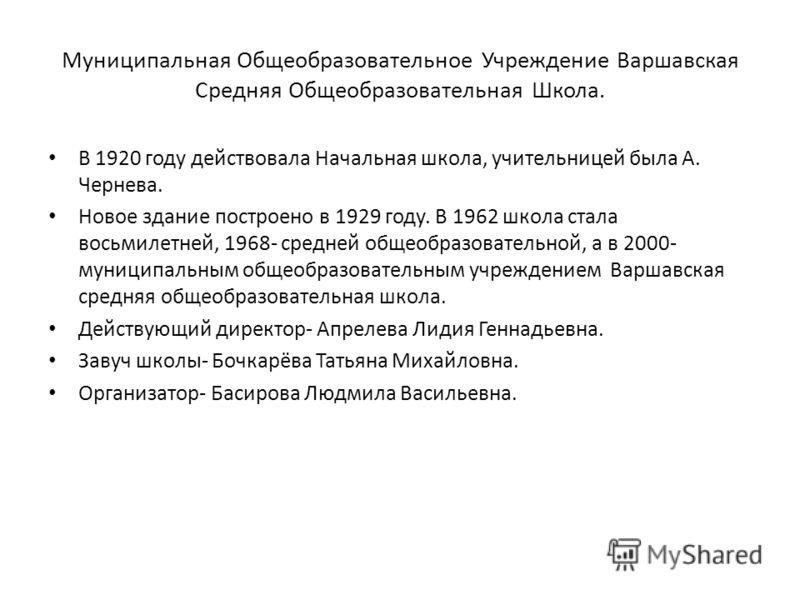 Муниципальная Общеобразовательное Учреждение Варшавская Средняя Общеобразовательная Школа. В 1920 году действовала Начальная школа, учительницей была А. Чернева. Новое здание построено в 1929 году. В 1962 школа стала восьмилетней, 1968- средней общео