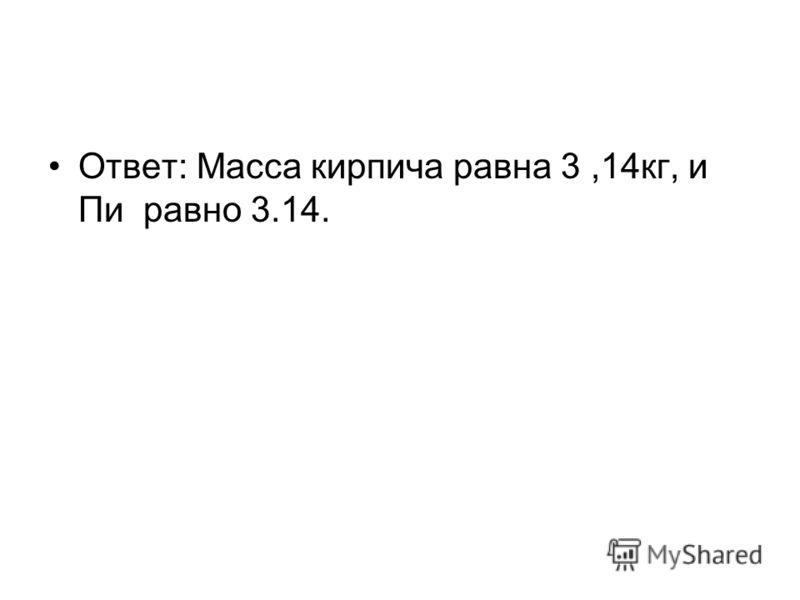 Ответ: Масса кирпича равна 3,14кг, и Пи равно 3.14.
