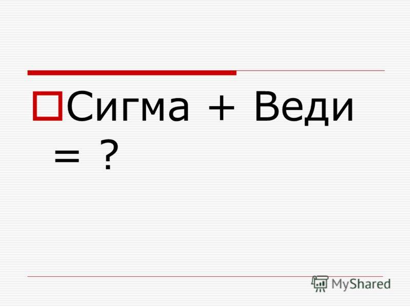 Сигма + Веди = ?
