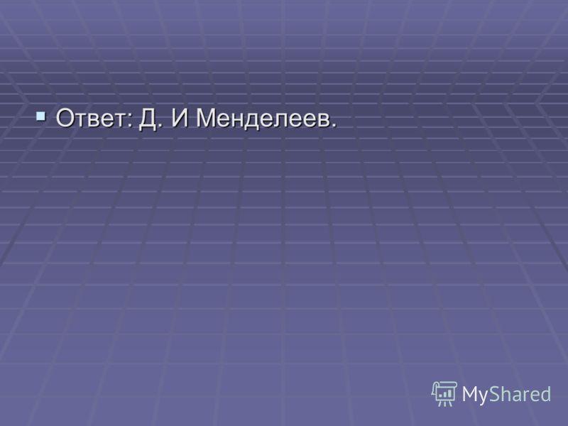 Ответ: Д. И Менделеев. Ответ: Д. И Менделеев.