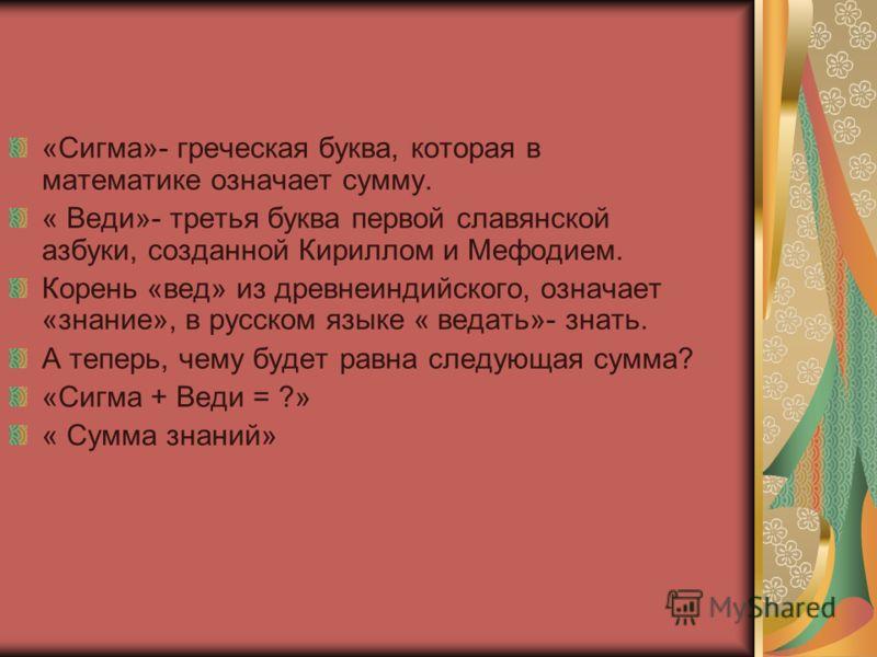 «Сигма»- греческая буква, которая в математике означает сумму. « Веди»- третья буква первой славянской азбуки, созданной Кириллом и Мефодием. Корень «вед» из древнеиндийского, означает «знание», в русском языке « ведать»- знать. А теперь, чему будет