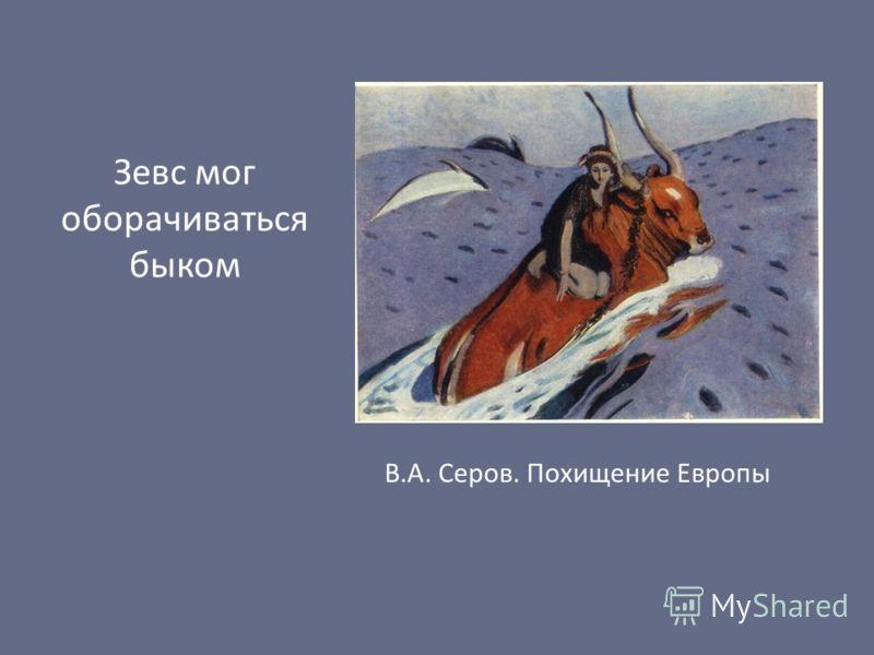 Зевс мог оборачиваться быком В.А. Серов. Похищение Европы