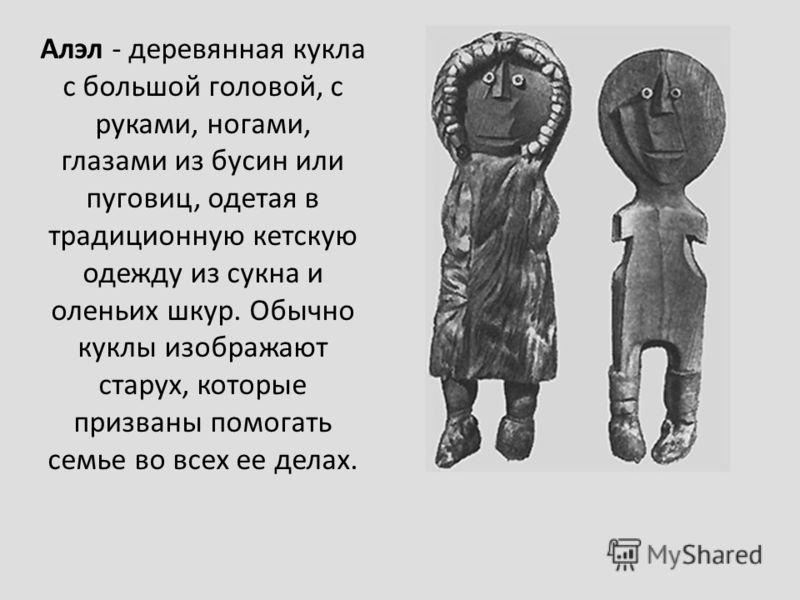 Алэл - деревянная кукла с большой головой, с руками, ногами, глазами из бусин или пуговиц, одетая в традиционную кетскую одежду из сукна и оленьих шкур. Обычно куклы изображают старух, которые призваны помогать семье во всех ее делах.