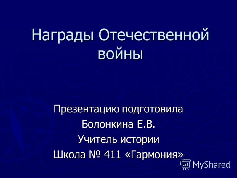 Награды Отечественной войны Презентацию подготовила Болонкина Е.В. Учитель истории Школа 411 «Гармония»