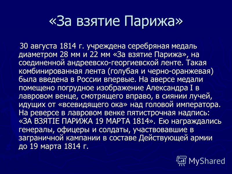 30 августа 1814 г. учреждена серебряная медаль диаметром 28 мм и 22 мм «За взятие Парижа», на соединенной андреевско-георгиевской ленте. Такая комбинированная лента (голубая и черно-оранжевая) была введена в России впервые. На аверсе медали помещено