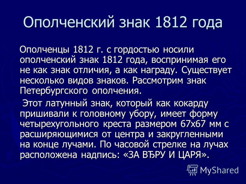 Ополченцы 1812 г. с гордостью носили ополченский знак 1812 года, воспринимая его не как знак отличия, а как награду. Существует несколько видов знаков. Рассмотрим знак Петербургского ополчения. Ополченцы 1812 г. с гордостью носили ополченский знак 18