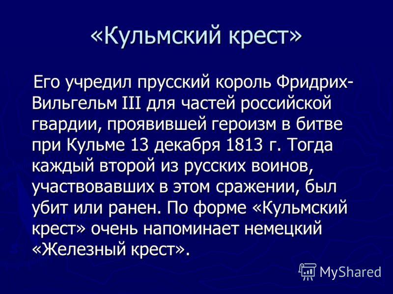 Его учредил прусский король Фридрих- Вильгельм III для частей российской гвардии, проявившей героизм в битве при Кульме 13 декабря 1813 г. Тогда каждый второй из русских воинов, участвовавших в этом сражении, был убит или ранен. По форме «Кульмский к