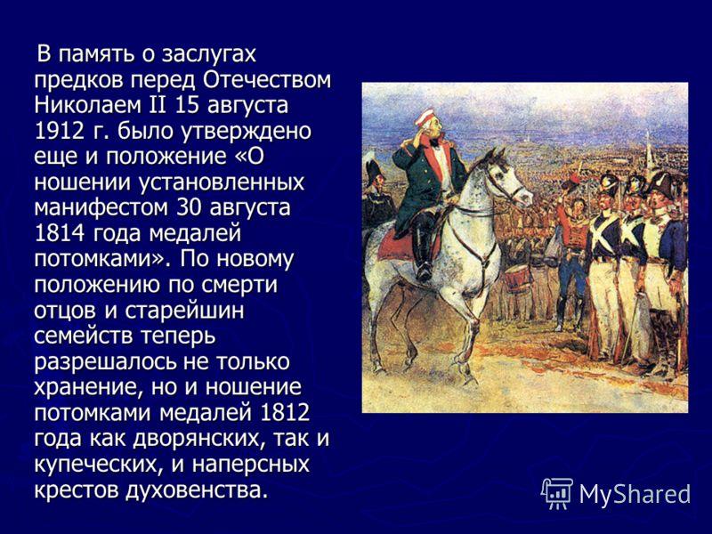 В память о заслугах предков перед Отечеством Николаем II 15 августа 1912 г. было утверждено еще и положение «О ношении установленных манифестом 30 августа 1814 года медалей потомками». По новому положению по смерти отцов и старейшин семейств теперь р