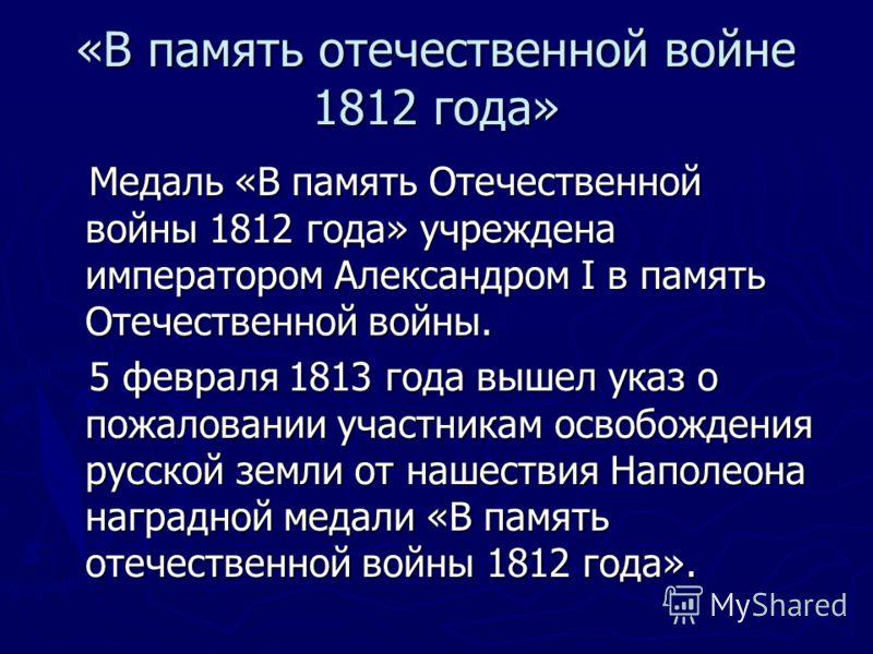 Медаль «В память Отечественной войны 1812 года» учреждена императором Александром I в память Отечественной войны. Медаль «В память Отечественной войны 1812 года» учреждена императором Александром I в память Отечественной войны. 5 февраля 1813 года вы
