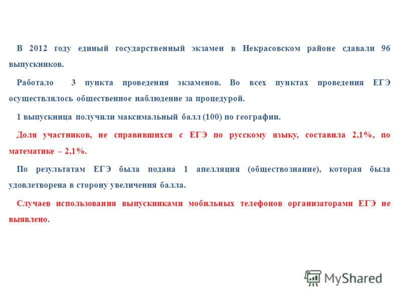 В 2012 году единый государственный экзамен в Некрасовском районе сдавали 96 выпускников. Работало 3 пункта проведения экзаменов. Во всех пунктах проведения ЕГЭ осуществлялось общественное наблюдение за процедурой. 1 выпускница получили максимальный б