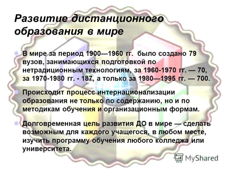 Развитие дистанционного образования в мире В мире за период 19001960 гг. было создано 79 вузов, занимающихся подготовкой по нетрадиционным технологиям, за 1960-1970 гг. 70, за 1970-1980 гг. - 187, а только за 19801995 гг. 700. Происходит процесс инте