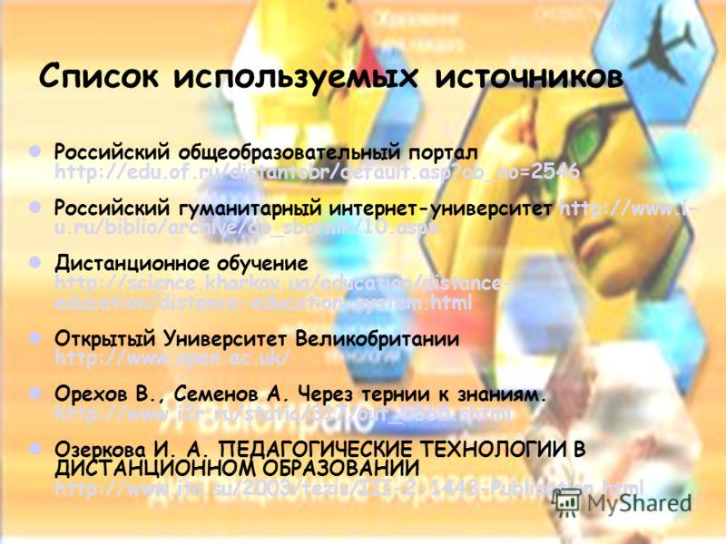 Список используемых источников Российский общеобразовательный портал http://edu.of.ru/distantobr/default.asp?ob_no=2546 Российский гуманитарный интернет-университет http://www.i- u.ru/biblio/archive/do_sbornik/10.aspx Дистанционное обучение http://sc