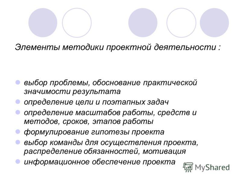 Элементы методики проектной деятельности : выбор проблемы, обоснование практической значимости результата определение цели и поэтапных задач определение масштабов работы, средств и методов, сроков, этапов работы формулирование гипотезы проекта выбор