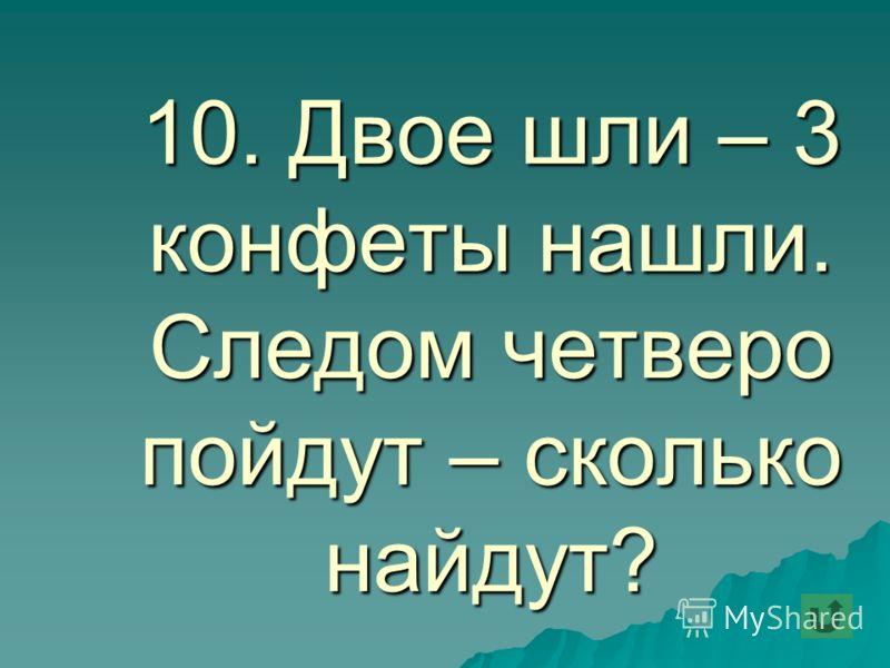 10. Двое шли – 3 конфеты нашли. Следом четверо пойдут – сколько найдут?