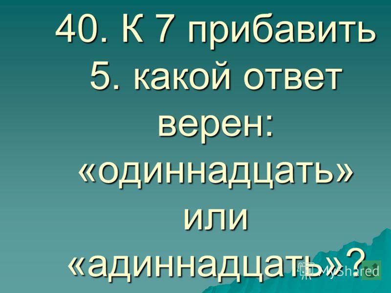 40. К 7 прибавить 5. какой ответ верен: «одиннадцать» или «адиннадцать»?