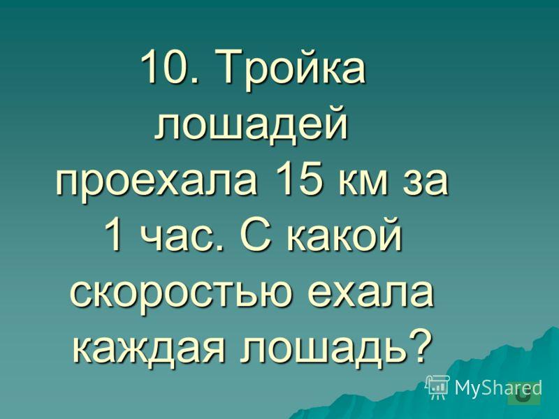10. Тройка лошадей проехала 15 км за 1 час. С какой скоростью ехала каждая лошадь?