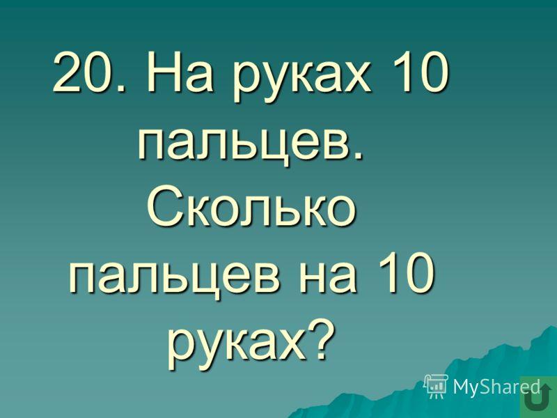 20. На руках 10 пальцев. Сколько пальцев на 10 руках?