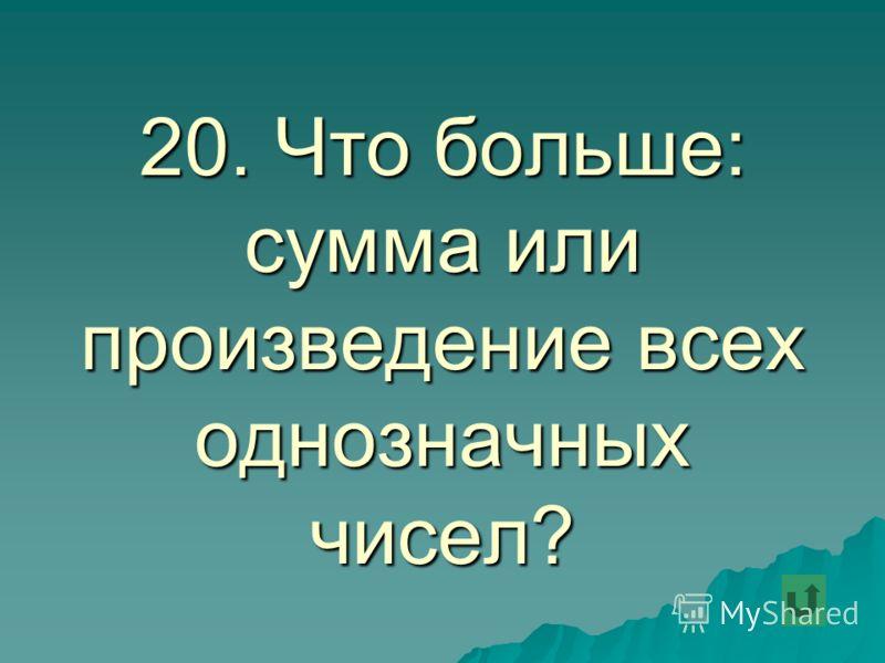 20. Что больше: сумма или произведение всех однозначных чисел?