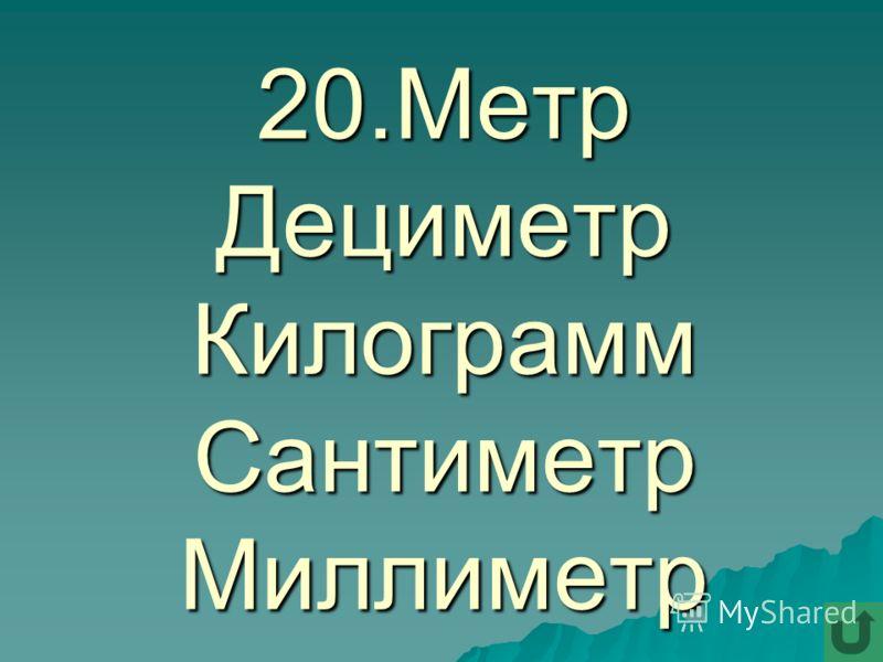 20.Метр Дециметр Килограмм Сантиметр Миллиметр