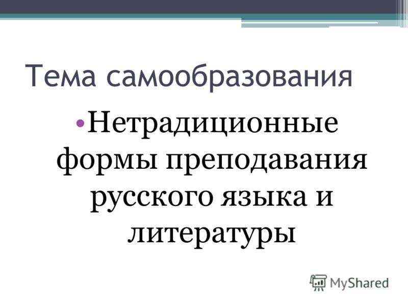 Тема самообразования Нетрадиционные формы преподавания русского языка и литературы