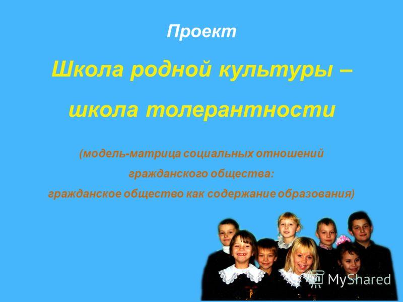 Проект Школа родной культуры – школа толерантности (модель-матрица социальных отношений гражданского общества: гражданское общество как содержание образования)