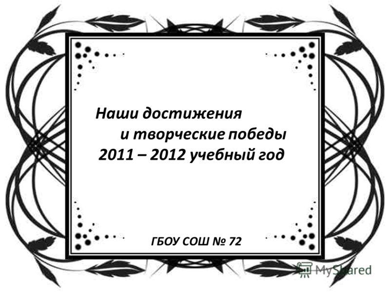Наши достижения и творческие победы 2011 – 2012 учебный год ГБОУ СОШ 72