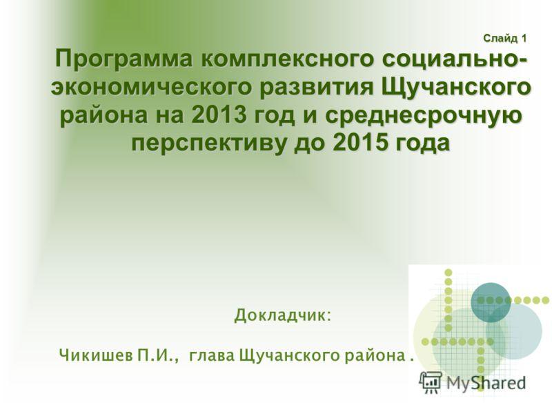 Слайд 1 Программа комплексного социально- экономического развития Щучанского района на 2013 год и среднесрочную перспективу до 2015 года Слайд 1 Программа комплексного социально- экономического развития Щучанского района на 2013 год и среднесрочную п
