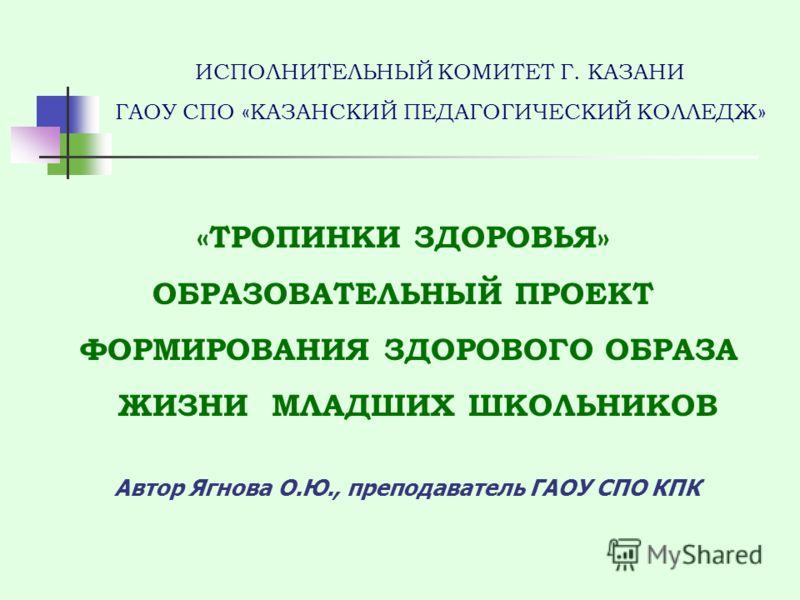 ИСПОЛНИТЕЛЬНЫЙ КОМИТЕТ Г. КАЗАНИ ГАОУ СПО «КАЗАНСКИЙ ПЕДАГОГИЧЕСКИЙ КОЛЛЕДЖ» «ТРОПИНКИ ЗДОРОВЬЯ» ОБРАЗОВАТЕЛЬНЫЙ ПРОЕКТ ФОРМИРОВАНИЯ ЗДОРОВОГО ОБРАЗА ЖИЗНИ МЛАДШИХ ШКОЛЬНИКОВ Автор Ягнова О.Ю., преподаватель ГАОУ СПО КПК