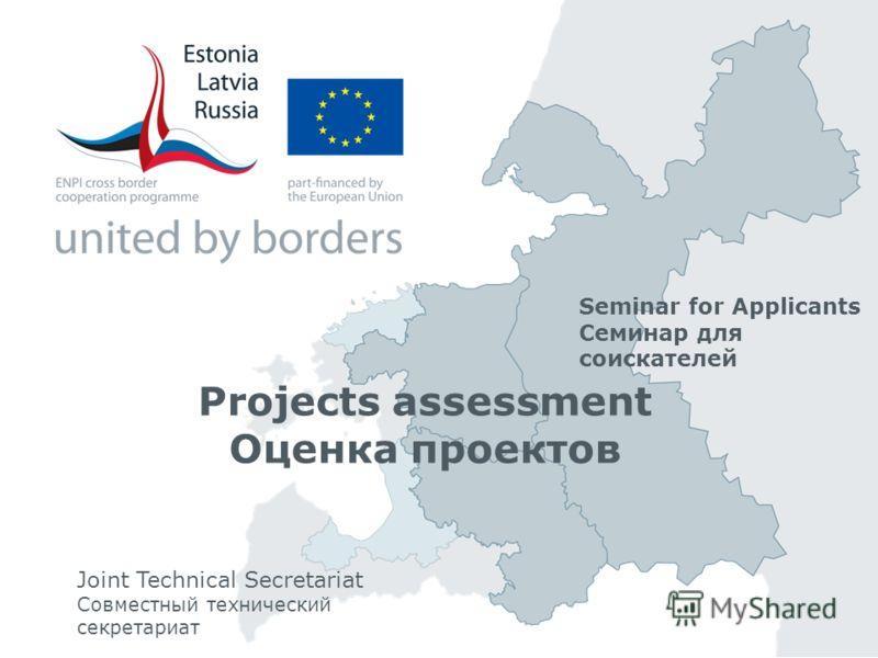 Projects assessment Оценка проектов Joint Technical Secretariat Совместный технический секретариат Seminar for Applicants Семинар для соискателей