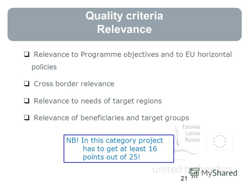 Quality criteria Relevance Relevance to Programme objectives and to EU horizontal policies Cross border relevance Relevance to needs of target regions Relevance of beneficiaries and target groups 21 NB! In this category project has to get at least 16
